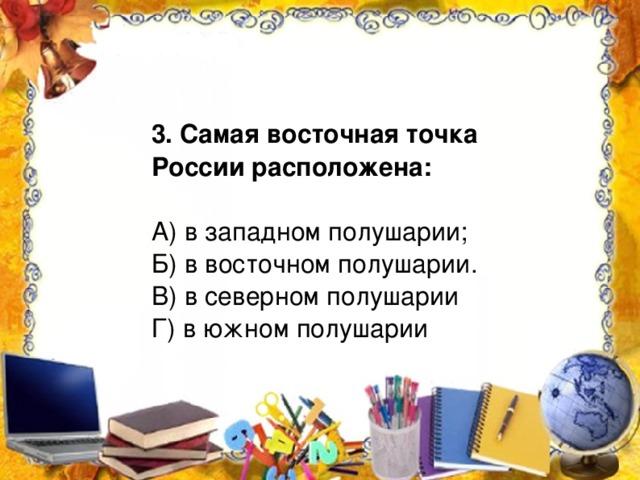 3. Самая восточная точка России расположена: А) в западном полушарии; Б) в восточном полушарии. В) в северном полушарии Г) в южном полушарии