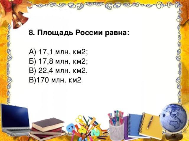 8. Площадь России равна: А) 17,1 млн. км2; Б) 17,8 млн. км2; В) 22,4 млн. км2. В)170 млн. км2