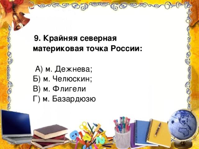 9. Крайняя северная материковая точка России:   А) м. Дежнева; Б) м. Челюскин; В) м. Флигели Г) м. Базардюзю