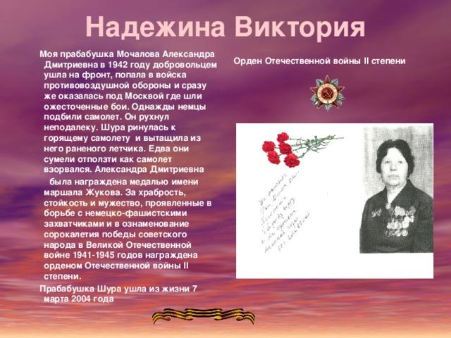 Надежина Виктория    Моя прабабушка Мочалова Александра Дмитриевна в 1942 году добровольцем ушла на фронт, попала в войска противовоздушной обороны и сразу же оказалась под Москвой где шли ожесточенные бои. Однажды немцы подбили самолет. Он рухнул неподалеку. Шура ринулась к горящему самолету и вытащила из него раненого летчика. Едва они сумели отползти как самолет взорвался. Александра Дмитриевна  была награждена медалью имени маршала Жукова. За храбрость, стойкость и мужество, проявленные в борьбе с немецко-фашистскими захватчиками и в ознаменование сорокалетия победы советского народа в Великой Отечественной войне 1941-1945 годов награждена орденом Отечественной войны II степени.  Прабабушка Шура ушла из жизни 7 марта 2004 года Орден Отечественной войны II степени