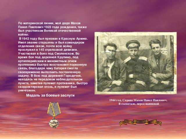 По материнской линии, мой дядя Махов Павел Павлович 1923 года рождения, также был участником Великой отечественной войны.  В 1942 году был призван в Красную Армию. Имел звание старшины и был командиром отделения связи, почти всю войну прослужил в 145 стрелковой дивизии. Участвовал в боях под Смоленском. Во время боя под деревней Крупино, под артиллерийским и минометным огнем противника быстро восстановил порванную связь, благодаря чему батарея смогла своевременно выполнить поставленную задачу. В бою под деревней Городечня, находясь на передовом наблюдательном пункте, заметив пулемет противника, быстро скорректировал огонь, и пулемет был уничтожен. Медаль за боевые заслуги 1944 год. Справа Махов Павел Павлович . В госпитале, перед выпиской