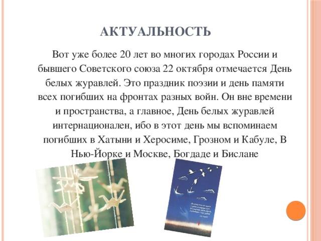 Актуальность    Вот уже более 20 лет во многих городах России и бывшего Советского союза 22 октября отмечается День белых журавлей. Это праздник поэзии и день памяти всех погибших на фронтах разных войн. Он вне времени и пространства, а главное, День белых журавлей интернационален, ибо в этот день мы вспоминаем погибших в Хатыни и Херосиме, Грозном и Кабуле, В Нью-Йорке и Москве, Богдаде и Бислане