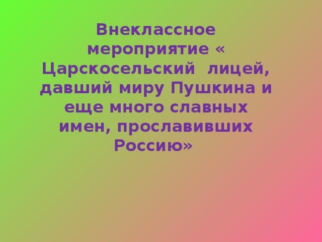 Внеклассное мероприятие « Царскосельский лицей, давший миру Пушкина и еще много славных имен, прославивших Россию»