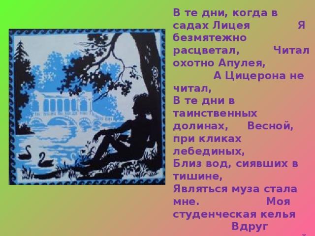 Юному поэту было 15 лет А.С.Пушкин: «…Я прочел мои «Воспоминания в Царском Селе», стоя в двух шагах от Державина. Я не в силах описать состояния души моей: когда дошел я до стиха, где упоминаю имя Державина, голос мой отроческий зазвенел, а сердце забилось с упоительным восторгом… Не помню, как я кончил свое чтение, не помню, куда убежал. Державин был в восхищении; он меня требовал, и хотел меня обнять… Меня искали, но не нашли…»
