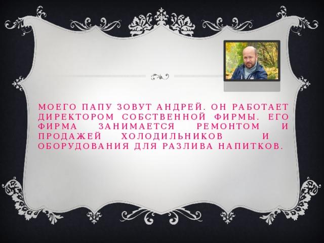 Моего папу зовут Андрей. Он работает директором собственной фирмы. Его фирма занимается ремонтом и продажей холодильников и оборудования для разлива напитков.