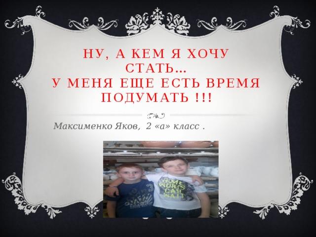 НУ , А КЕМ Я ХОЧУ СТАТЬ…  У МЕНЯ ЕЩЕ ЕСТЬ ВРЕМЯ ПОДУМАТЬ !!!  Максименко Яков, 2 «а» класс .
