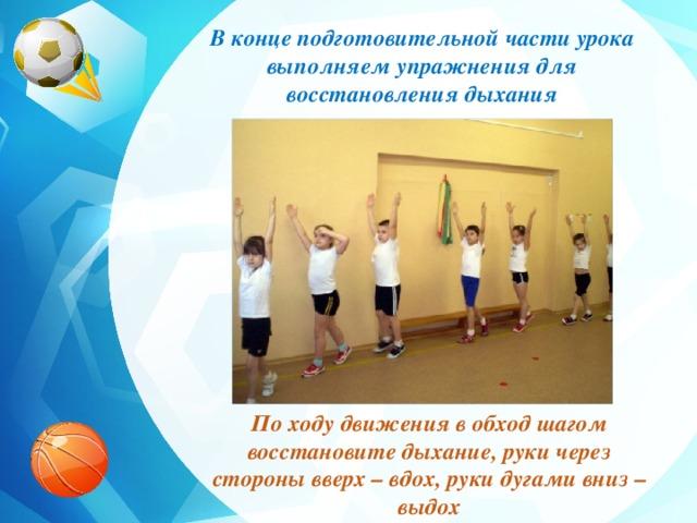 В конце подготовительной части урока выполняем упражнения для восстановления дыхания По ходу движения в обход шагом восстановите дыхание, руки через стороны вверх – вдох, руки дугами вниз – выдох