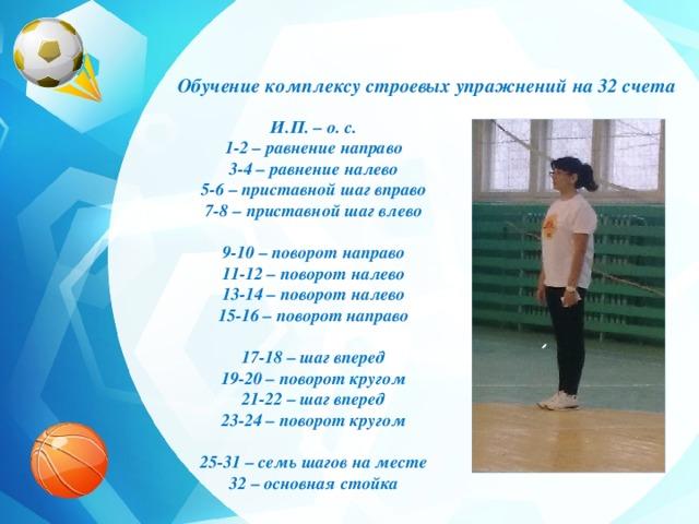Обучение комплексу строевых упражнений на 32 счета И.П. – о. с. 1-2 – равнение направо 3-4 – равнение налево 5-6 – приставной шаг вправо 7-8 – приставной шаг влево  9-10 – поворот направо 11-12 – поворот налево 13-14 – поворот налево 15-16 – поворот направо  17-18 – шаг вперед 19-20 – поворот кругом 21-22 – шаг вперед 23-24 – поворот кругом  25-31 – семь шагов на месте 32 – основная стойка