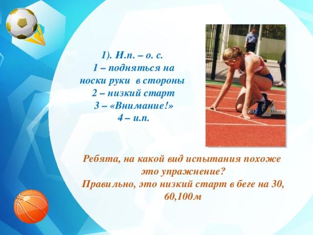 1). И.п. – о. с. 1 – подняться на носки руки в стороны 2 – низкий старт 3 – «Внимание!» 4 – и.п. Ребята, на какой вид испытания похоже это упражнение? Правильно, это низкий старт в беге на 30, 60,100м