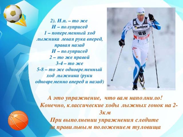 2). И.п. – то же И – полуприсед 1 – попеременный ход лыжника левая рука вперед, правая назад  И – полуприсед 2 – то же правой 3-4 – то же 5-8 – то же одновременный ход лыжника (руки одновременно вперед и назад) А это упражнение, что вам наполнило!  Конечно, классические ходы лыжных гонок на 2-3км При выполнении упражнения следите за правильным положением туловища
