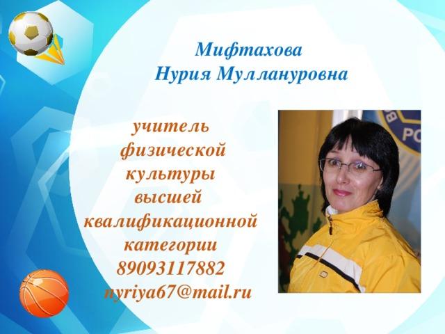 Мифтахова Нурия Муллануровна учитель  физической культуры высшей квалификационной категории 89093117882  nyriya67@mail.ru