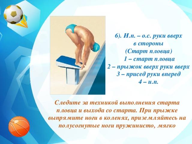 6). И.п. – о.с. руки вверх  в стороны (Старт пловца)  1 – старт пловца 2 – прыжок вверх руки вверх 3 – присед руки вперед 4 – и.п. Следите за техникой выполнения старта пловца и выхода со старта. При прыжке выпрямите ноги в коленях, приземляйтесь на полусогнутые ноги пружинисто, мягко