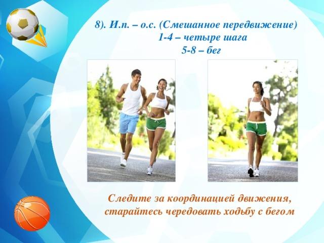 8). И.п. – о.с. (Смешанное передвижение)  1-4 – четыре шага  5-8 – бег Следите за координацией движения, старайтесь чередовать ходьбу с бегом