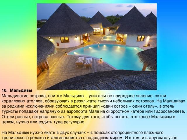 10. Мальдивы Мальдивские острова, они же Мальдивы – уникальное природное явление: сотни коралловых атоллов, образующих в результате тысячи небольших островов. На Мальдивах за редкими исключениями соблюдается принцип «один остров – один отель», в отель туристы попадают напрямую из аэропорта Мале на скоростном катере или гидросамолете. Отели разные, острова разные. Потому для того, чтобы понять, что такое Мальдивы в целом, нужно или ездить туда регулярно. На Мальдивы нужно ехать в двух случаях – в поисках стопроцентного пляжного тропического релакса и для знакомства с подводным миром. И в том, и в другом случае результаты оправдывают даже самые смелые ожидания.