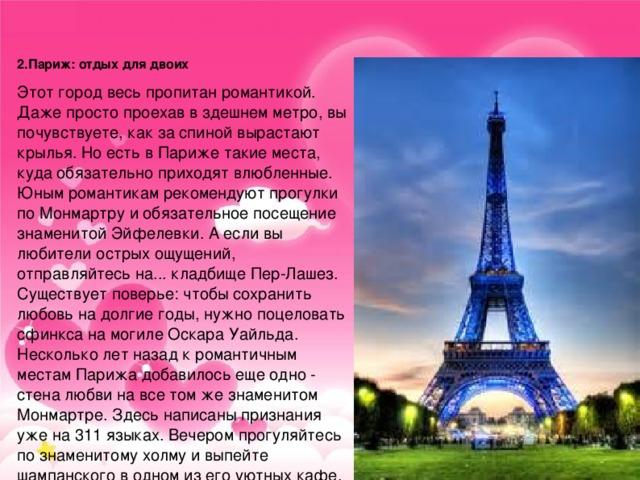 2.Париж: отдых для двоих Этот город весь пропитан романтикой. Даже просто проехав в здешнем метро, вы почувствуете, как за спиной вырастают крылья. Но есть в Париже такие места, куда обязательно приходят влюбленные. Юным романтикам рекомендуют прогулки по Монмартру и обязательное посещение знаменитой Эйфелевки. А если вы любители острых ощущений, отправляйтесь на... кладбище Пер-Лашез. Существует поверье: чтобы сохранить любовь на долгие годы, нужно поцеловать сфинкса на могиле Оскара Уайльда. Несколько лет назад к романтичным местам Парижа добавилось еще одно - стена любви на все том же знаменитом Монмартре. Здесь написаны признания уже на 311 языках. Вечером прогуляйтесь по знаменитому холму и выпейте шампанского в одном из его уютных кафе. Еще один нескучный вариант - прогулка на кораблике по Сене. Незабываемо!