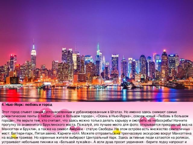 4. Нью-Йорк: любовь и город Этот город слывет самым густонаселенным и урбанизированным в Штатах. Но именно здесь снимают самые романтические ленты о любви: «Секс в большом городе», «Осень в Нью-Йорке», совсем новый «Любовь в большом городе». Не верьте тем, кто считает, что здесь можно только делать карьеру и смотреть на небоскребы! Начните прогулку со знаменитого Бруклинского моста. Пожалуй, это лучшее место для фото: открывается прекрасный вид на Манхэттен и Бруклин, а также на символ Америки - статую Свободы. На этом острове есть множество симпатичных мест: Бэттери-парк, Пятая авеню, Карнеги-холл. Можете отправиться на трехчасовую экскурсию вокруг Манхэттена на водном трамвае. Но коренные жители выбирают Центральный парк. Здесь активные люди катаются на роликах, устраивают небольшие пикники на «Большой лужайке». А если душа просит уединения - берите лодку напрокат и наслаждайтесь видами и друг другом!