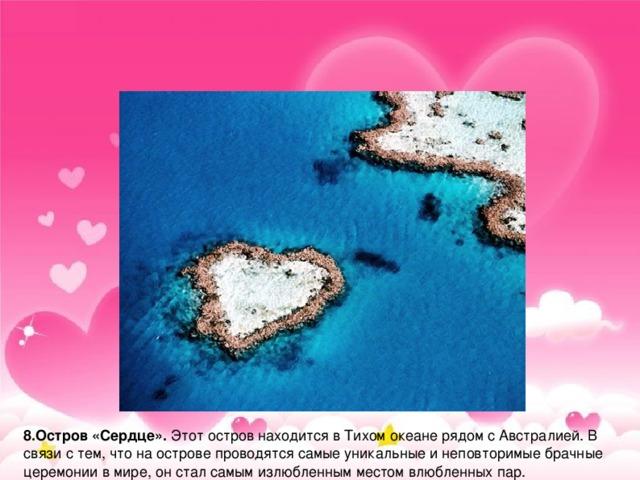 8.Остров «Сердце». Этот остров находится в Тихом океане рядом с Австралией. В связи с тем, что на острове проводятся самые уникальные и неповторимые брачные церемонии в мире, он стал самым излюбленным местом влюбленных пар.