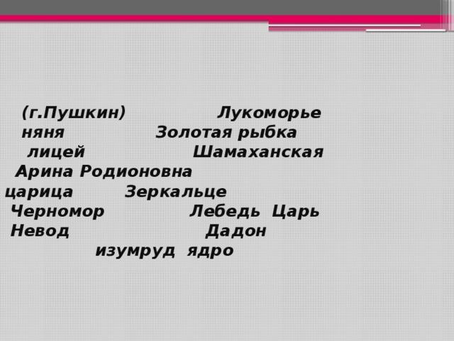 (г.Пушкин) Лукоморье  няня Золотая рыбка  лицей Шамаханская  Арина Родионовна царица Зеркальце  Черномор Лебедь Царь  Невод Дадон  изумруд ядро