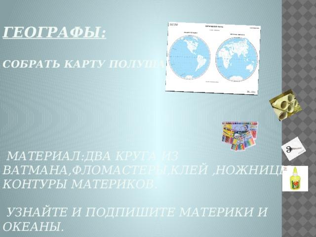 Географы:   Собрать карту полушарий        Материал:два круга из ватмана,фломастеры,клей ,ножницы,  контуры материков.   Узнайте и подпишите материки и океаны.