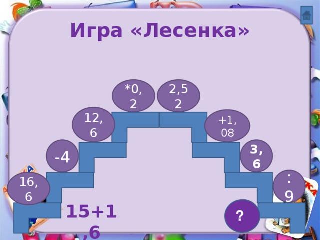 Игра «Лесенка» *0,2 2,52 12,6 +1,08 3,6 -4 : 9 16,6 0,4 ? 15+1,6