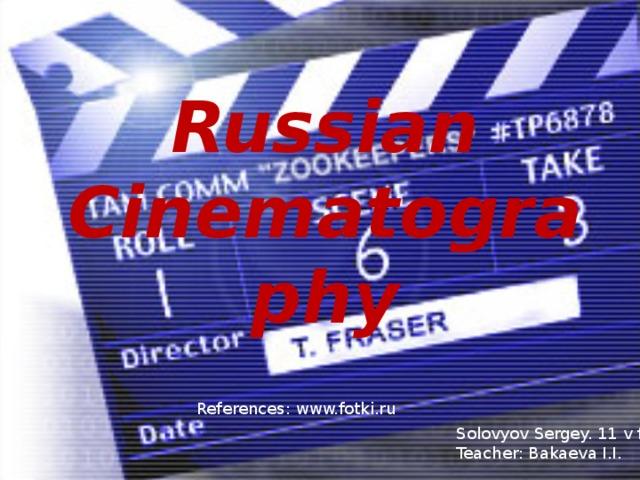 Russian Cinematography References : www.fotki.ru Solovyov Sergey. 11 v form Teacher: Bakaeva I.I.