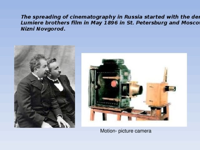 The spreading of cinematography in Russia started with the demonstration of the Lumiere brothers film in May 1896 in St. Petersburg and Moscow and later in Nizni Novgorod. Motion- picture camera