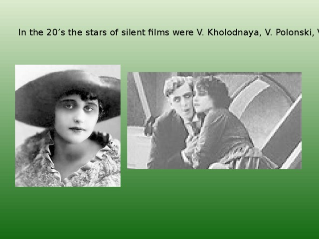 In the 20's the stars of silent films were V. Kholodnaya, V. Polonski, V. Mashkov.