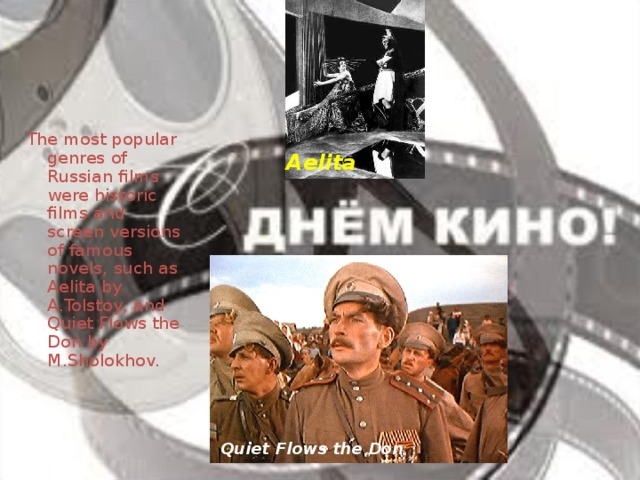 The most popular genres of Russian films were historic films and screen versions of famous novels, such as Aelita by A.Tolstoy, and Quiet Flows the Don by M.Sholokhov. Aelita Quiet Flows the Don