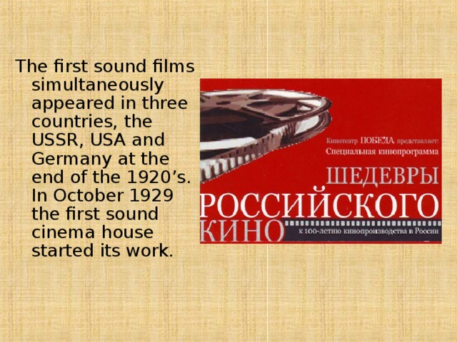 The first sound films simultaneously appeared in three countries, the USSR, USA and Germany at the end of the 1920's. In October 1929 the first sound cinema house started its work.