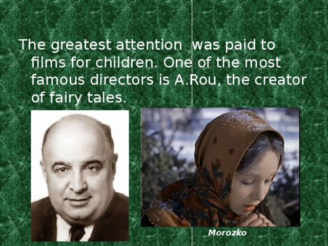 The greatest attention was paid to films for children. One of the most famous directors is A.Rou, the creator of fairy tales. Morozko
