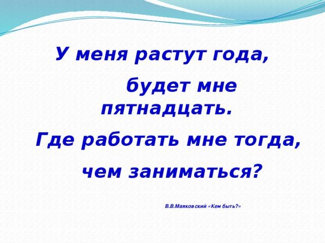 У меня растут года,  будет мне пятнадцать.  Где работать мне тогда,  чем заниматься?   В.В.Маяковский «Кем быть?»