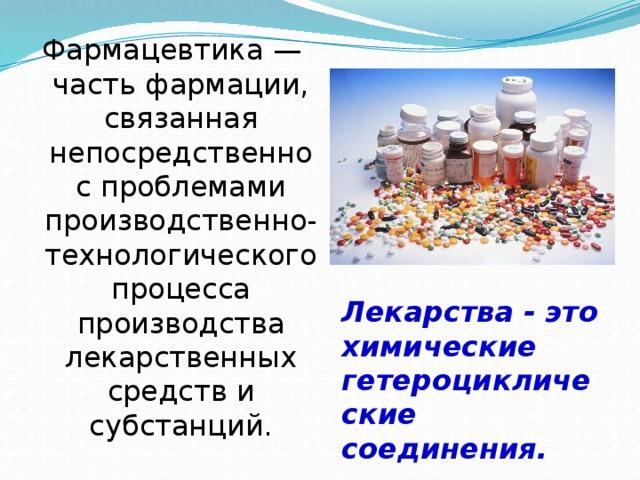 Фармацевтика — часть фармации, связанная непосредственно с проблемами производственно-технологического процесса производства лекарственных средств и субстанций. Лекарства - это химические гетероциклические соединения.