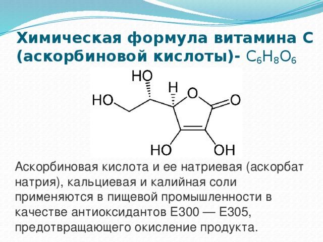 Химическая формула витамина С (аскорбиновой кислоты)- C 6 H 8 O 6 Аскорбиновая кислота и ее натриевая (аскорбат натрия), кальциевая и калийная соли применяются в пищевой промышленности в качестве антиоксидантов Е300 — E305, предотвращающего окисление продукта.
