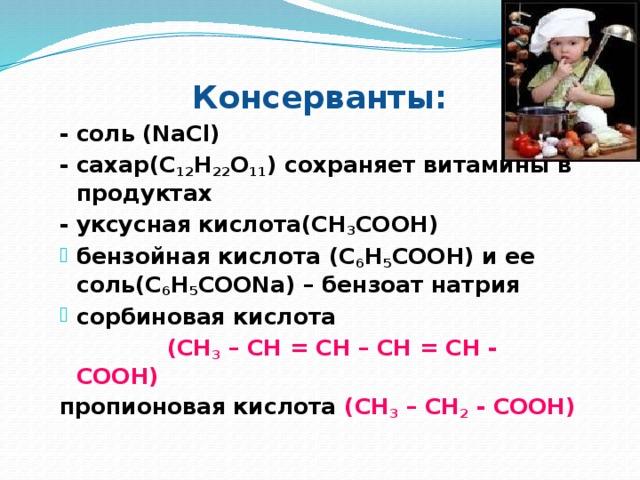 Консерванты: - соль (NaCl) - сахар(С 12 Н 22 О 11 ) сохраняет витамины в продуктах - уксусная кислота(СН 3 СООН) бензойная кислота (С 6 Н 5 СООН) и ее соль(С 6 Н 5 СООNa) – бензоат натрия сорбиновая кислота  (СН 3 – СН = СН – СН = СН - СООН) пропионовая кислота (СН 3 – СН 2 - СООН)