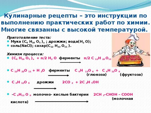 Кулинарные рецепты – это инструкции по выполнению практических работ по химии. Многие связанны с высокой температурой.  Приготовление теста: Мука (С 6 Н 10 О 5 ) п ; дрожжи; вода(Н 2 О); соль(NaCl); сахар(С 12 Н 22 О 11 ). Химизм процесса:  (С 6 Н 10 О 5 ) п + n/2 H 2 O ферменты n/2 C 12 H 22 O 11   С 12 Н 22 О 11 + Н 2 О ферменты С 6 Н 12 О 6 + С 6 Н 12 О 6   (глюкоза) (фруктоза)    С 6 Н 12 О 6 дрожжи 2СО 2 + 2С 2 Н 5 ОН    - С 6 Н 12 О 6 молочно- кислые бактерии 2СН 3 –СНОН – СООН   (молочная кислота)