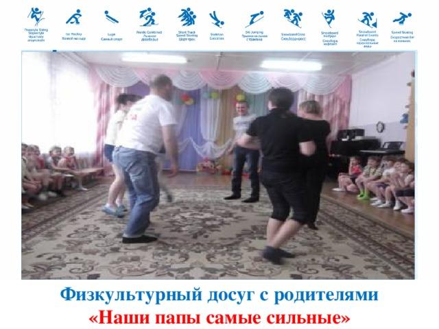 Физкультурный досуг с родителями «Наши папы самые сильные»
