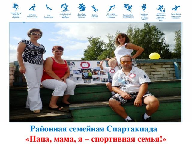 Районная семейная Спартакиада «Папа, мама, я – спортивная семья!»