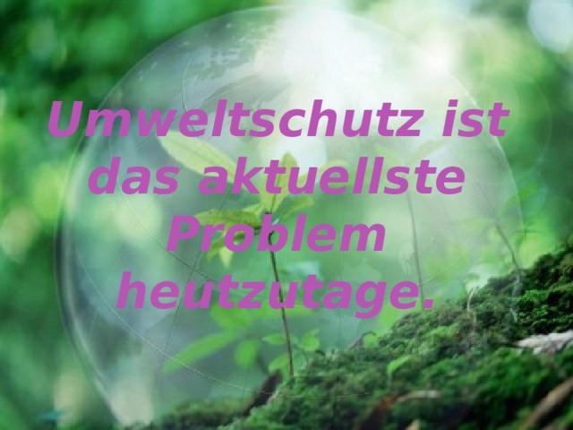Umweltschutz ist das aktuellste Problem heutzutage .
