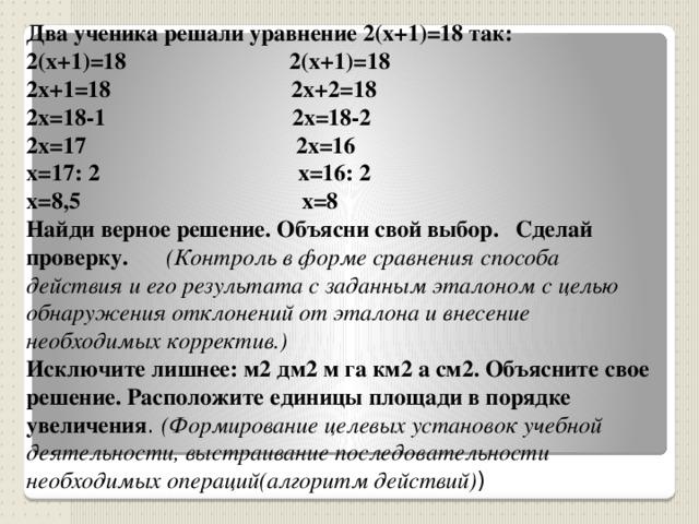 Два ученика решали уравнение 2(х+1)=18 так: 2(х+1)=18 2(х+1)=18 2х+1=18 2х+2=18 2х=18-1 2х=18-2 2х=17 2х=16 х=17: 2 х=16: 2 х=8,5 х=8 Найди верное решение. Объясни свой выбор.  Сделай проверку.  (Контроль в форме сравнения способа действия и его результата с заданным эталоном с целью обнаружения отклонений от эталона и внесение необходимых корректив.)  Исключите лишнее: м2 дм2 м га км2 а см2. Объясните свое решение. Расположите единицы площади в порядке увеличения . (Формирование целевых установок учебной деятельности, выстраивание последовательности необходимых операций(алгоритм действий) )