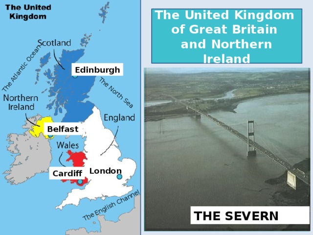 The Atlantic Ocean The North Sea The English Channel The United Kingdom of Great Britain and Northern Ireland Edinburgh  Belfast LIVERPOOL BIRMINGHAM London Cardiff THE SEVERN THE THAMES GLASGOW MANCHESTER