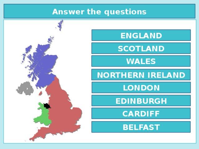 Answer the questions  ENGLAND SCOTLAND WALES NORTHERN IRELAND LONDON EDINBURGH CARDIFF BELFAST