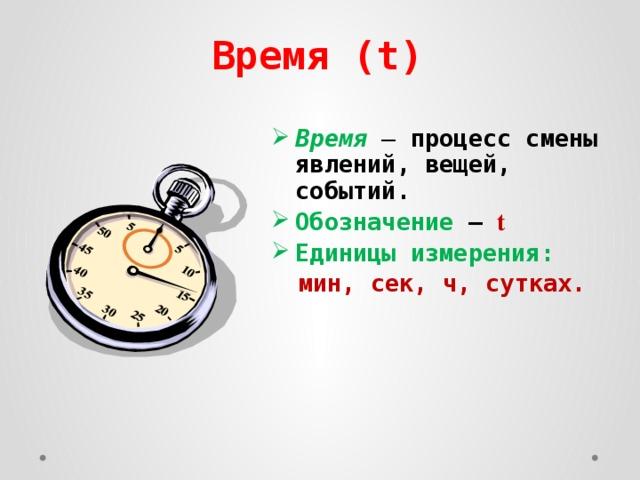 Время (t) Время  – процесс смены явлений, вещей, событий. Обозначение – t Единицы измерения:  мин, сек, ч, сутках.