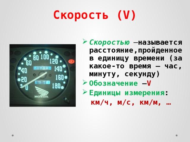 Скорость (V) Скоростью – называется расстояние,пройденное в единицу времени (за какое-то время – час, минуту, секунду) Обозначение – V Единицы измерения :  км/ч, м/с, км/м, …