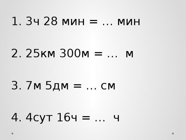1. 3ч 28 мин = … мин 2. 25км 300м = … м 3. 7м 5дм = … см 4. 4сут 16ч = … ч