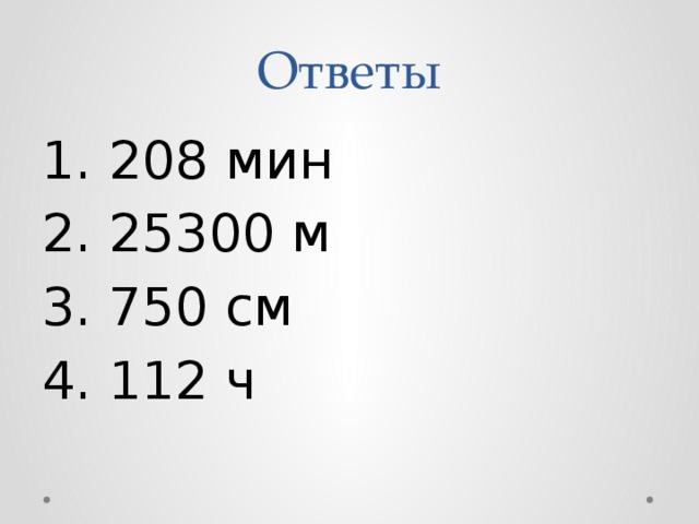 Ответы 1. 208 мин 2. 25300 м 3. 750 см 4. 112 ч