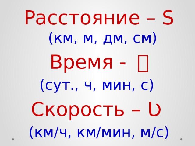 Расстояние – S (км, м, дм, см) Время - t (сут., ч, мин, с) Скорость – Ʋ (км/ч, км/мин, м/с)