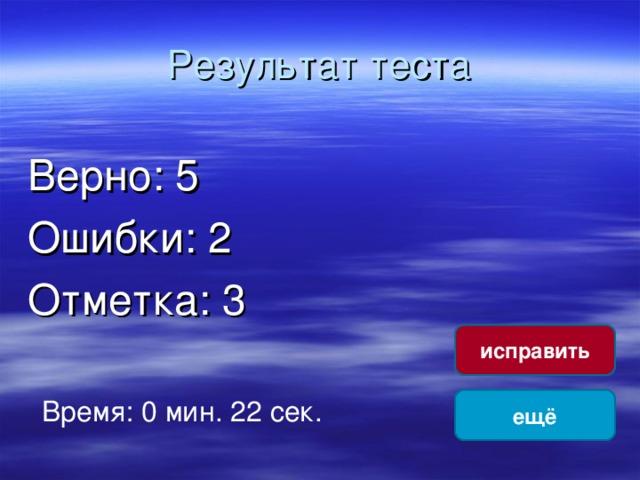 Результат теста Верно: 5 Ошибки: 2 Отметка: 3 исправить Время: 0 мин. 22 сек. ещё