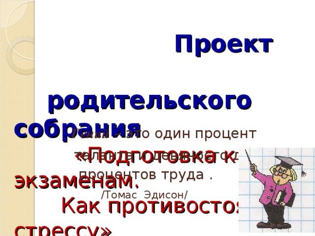 Проект  родительского собрания   «Подготовка к экзаменам.  Как противостоять стрессу»  Гений – это один процент  таланта и девяносто девять  процентов труда .      /Томас Эдисон/