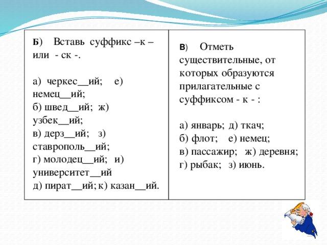 Б ) Вставь суффикс –к – или - ск -. а) черкес__ий;  е) немец__ий; б) швед__ий;  ж) узбек__ий; в) дерз__ий;  з) ставрополь__ий; г) молодец__ий;  и) университет__ий д) пират__ий;  к) казан__ий. В ) Отметь существительные, от которых образуются прилагательные с суффиксом - к - : а) январь;  д) ткач; б) флот;  е) немец; в) пассажир;  ж) деревня; г) рыбак;  з) июнь.