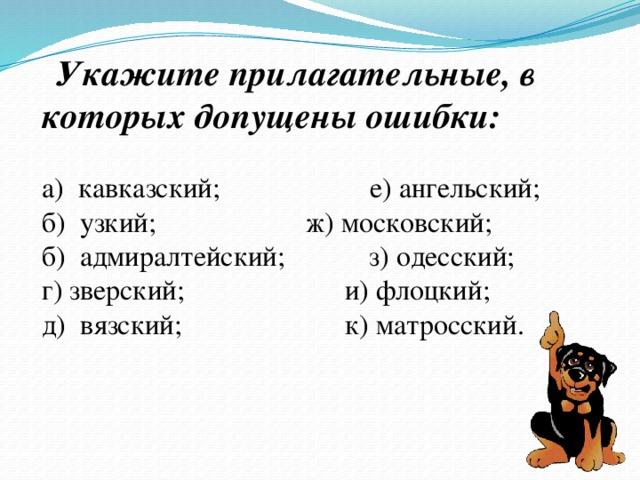 Укажите прилагательные, в которых допущены ошибки:  а) кавказский;  е) ангельский; б) узкий;  ж) московский; б) адмиралтейский;  з) одесский; г) зверский;  и) флоцкий; д) вязский;  к) матросский.